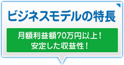 ビジネスモデルの特徴 月額利益額70万円以上! 安定した収益性!